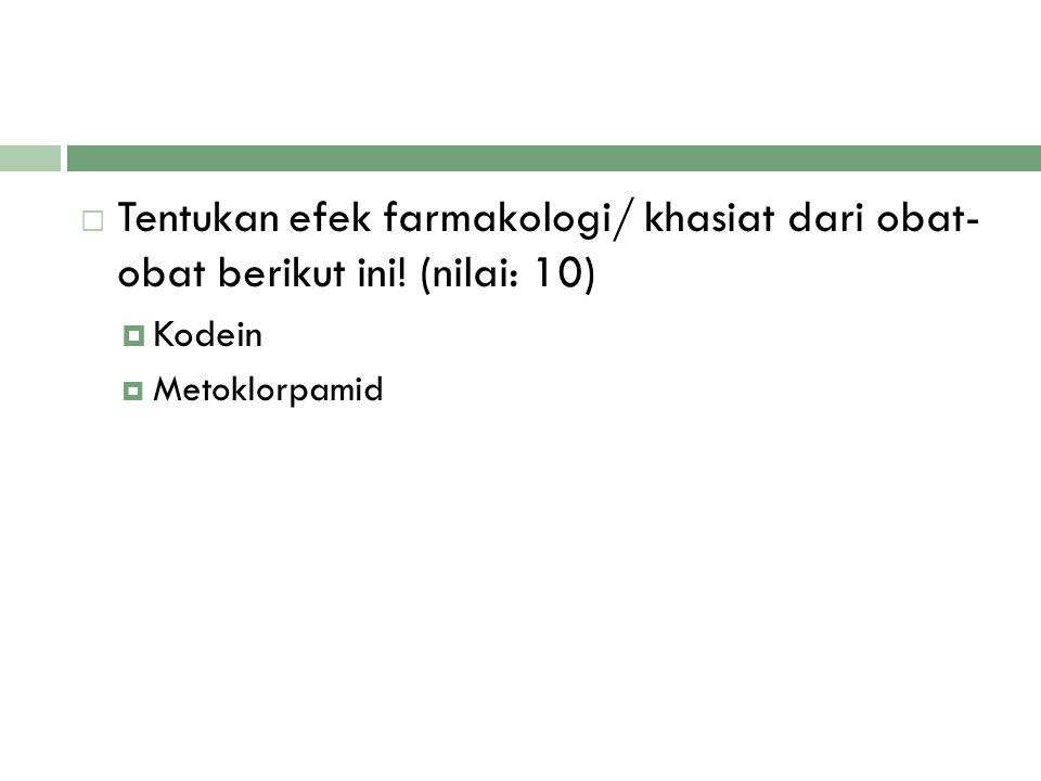  Tentukan efek farmakologi/ khasiat dari obat- obat berikut ini! (nilai: 10)  Kodein  Metoklorpamid