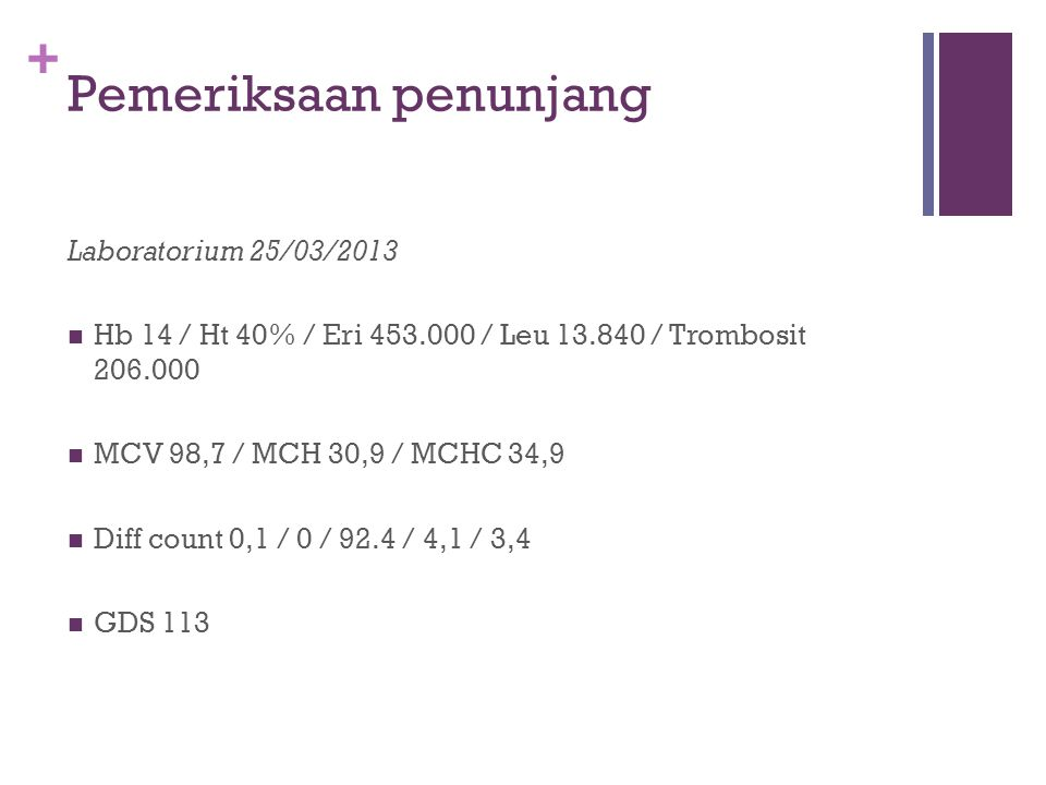+ Pemeriksaan penunjang Laboratorium 25/03/2013 Hb 14 / Ht 40% / Eri 453.000 / Leu 13.840 / Trombosit 206.000 MCV 98,7 / MCH 30,9 / MCHC 34,9 Diff cou