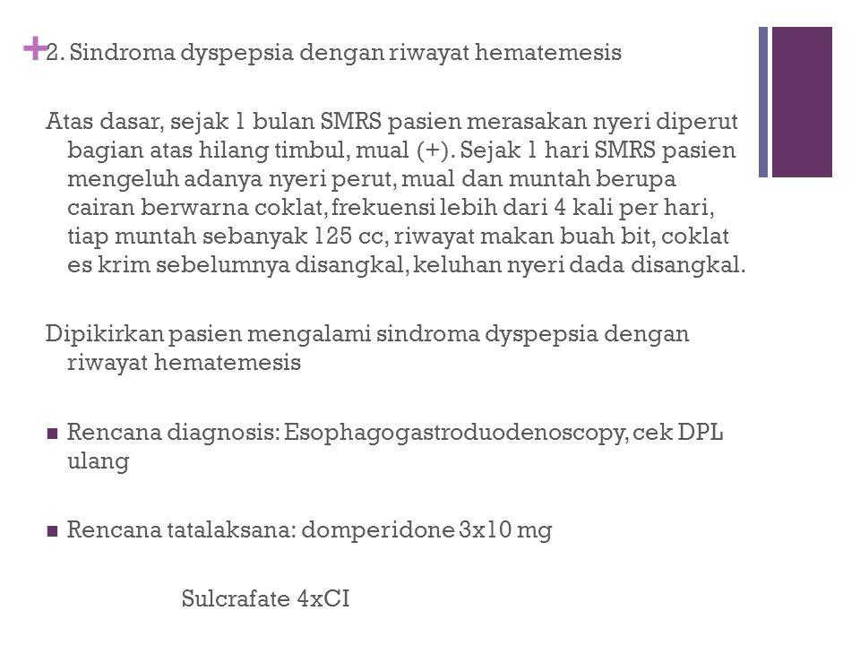 + 2. Sindroma dyspepsia dengan riwayat hematemesis Atas dasar, sejak 1 bulan SMRS pasien merasakan nyeri diperut bagian atas hilang timbul, mual (+).