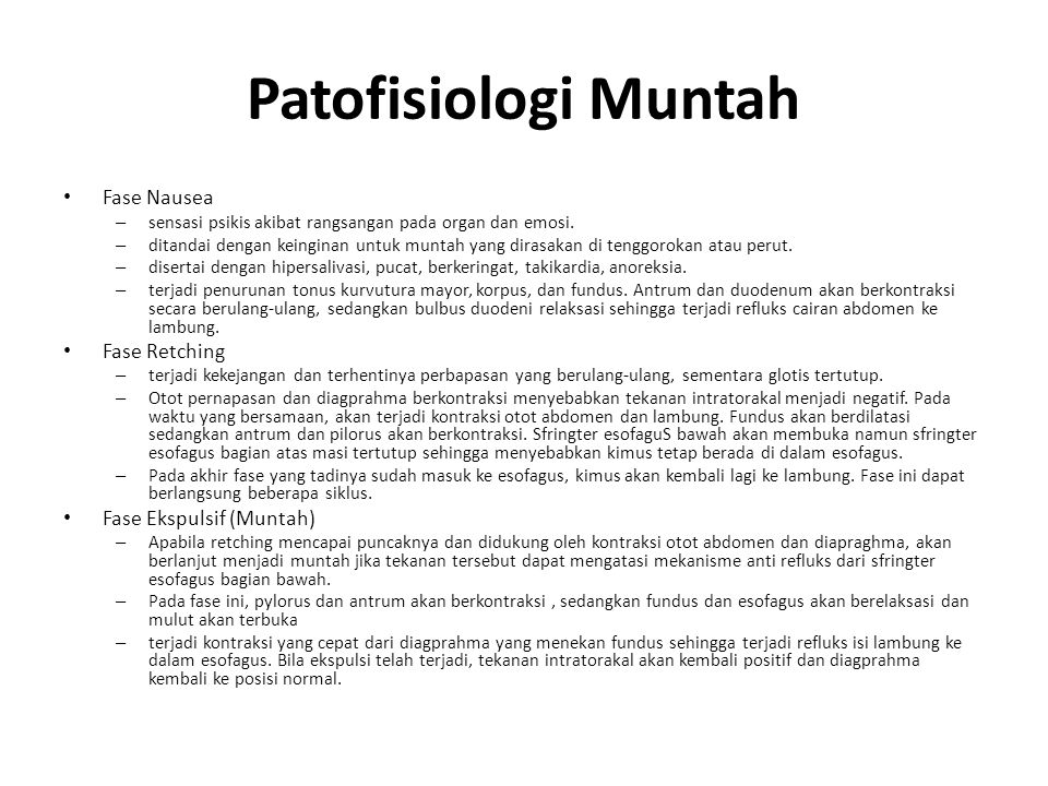 Patofisiologi Muntah Fase Nausea – sensasi psikis akibat rangsangan pada organ dan emosi. – ditandai dengan keinginan untuk muntah yang dirasakan di t