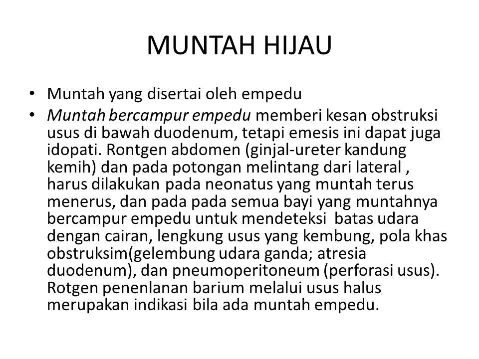 MUNTAH HIJAU Muntah yang disertai oleh empedu Muntah bercampur empedu memberi kesan obstruksi usus di bawah duodenum, tetapi emesis ini dapat juga ido