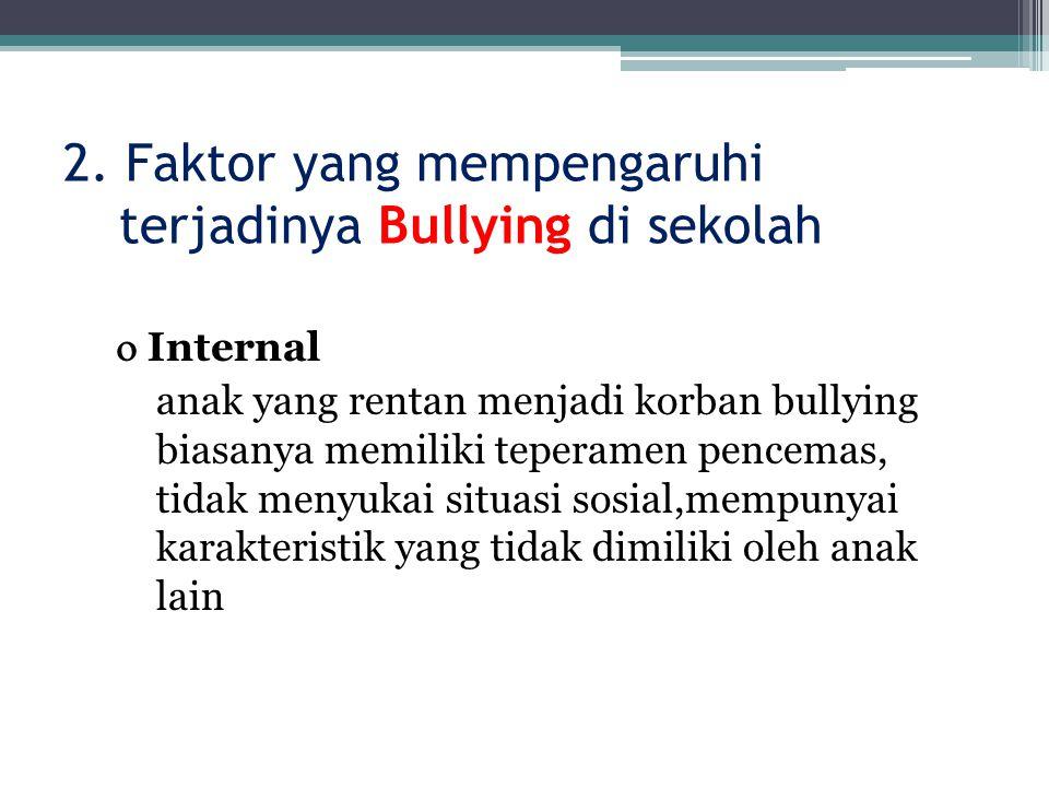 2. Faktor yang mempengaruhi terjadinya Bullying di sekolah  Internal anak yang rentan menjadi korban bullying biasanya memiliki teperamen pencemas, t