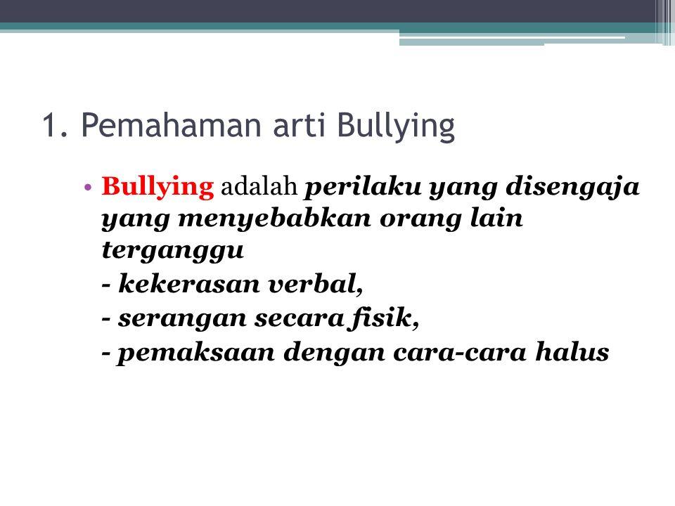 1. Pemahaman arti Bullying Bullying adalah perilaku yang disengaja yang menyebabkan orang lain terganggu - kekerasan verbal, - serangan secara fisik,