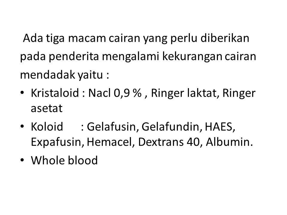 Ada tiga macam cairan yang perlu diberikan pada penderita mengalami kekurangan cairan mendadak yaitu : Kristaloid : Nacl 0,9 %, Ringer laktat, Ringer