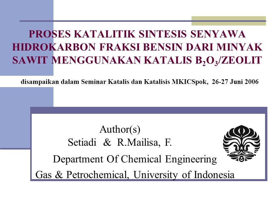 PROSES KATALITIK SINTESIS SENYAWA HIDROKARBON FRAKSI BENSIN DARI MINYAK SAWIT MENGGUNAKAN KATALIS B 2 O 3 /ZEOLIT Department Of Chemical Engineering Gas & Petrochemical, University of Indonesia Author(s) Setiadi & R.Mailisa, F.