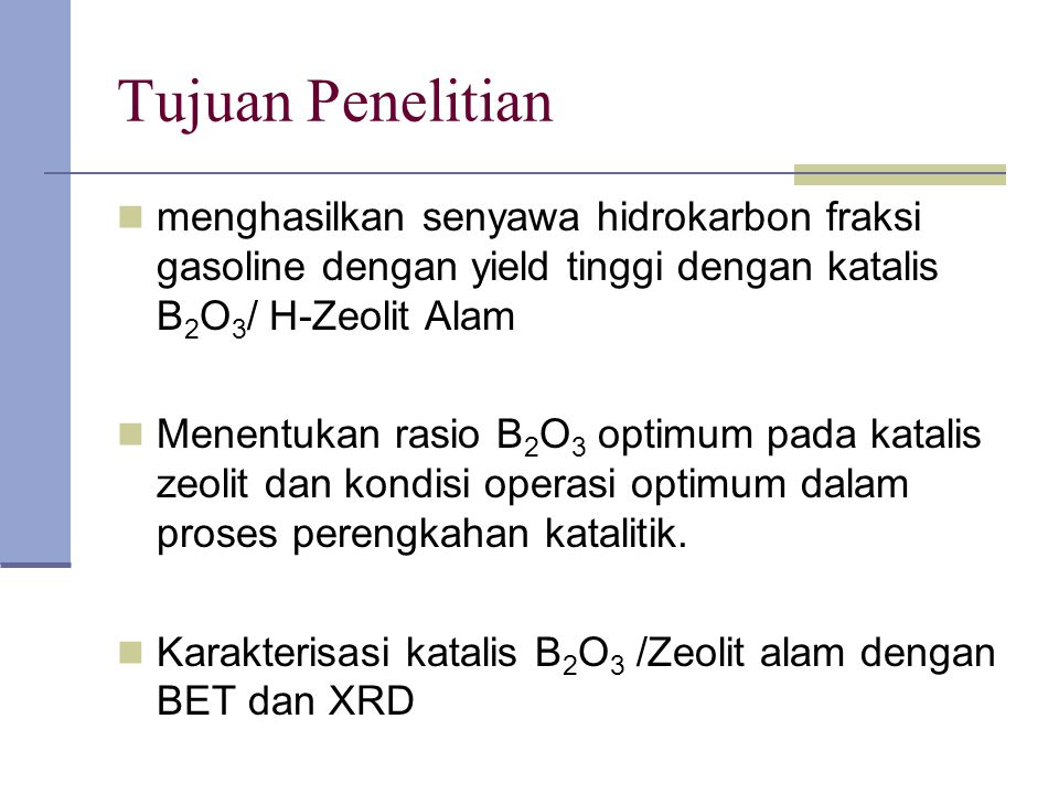 Tujuan Penelitian menghasilkan senyawa hidrokarbon fraksi gasoline dengan yield tinggi dengan katalis B 2 O 3 / H-Zeolit Alam Menentukan rasio B 2 O 3 optimum pada katalis zeolit dan kondisi operasi optimum dalam proses perengkahan katalitik.