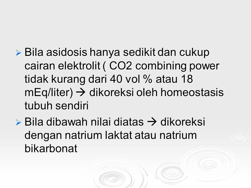  Bila asidosis hanya sedikit dan cukup cairan elektrolit ( CO2 combining power tidak kurang dari 40 vol % atau 18 mEq/liter)  dikoreksi oleh homeost