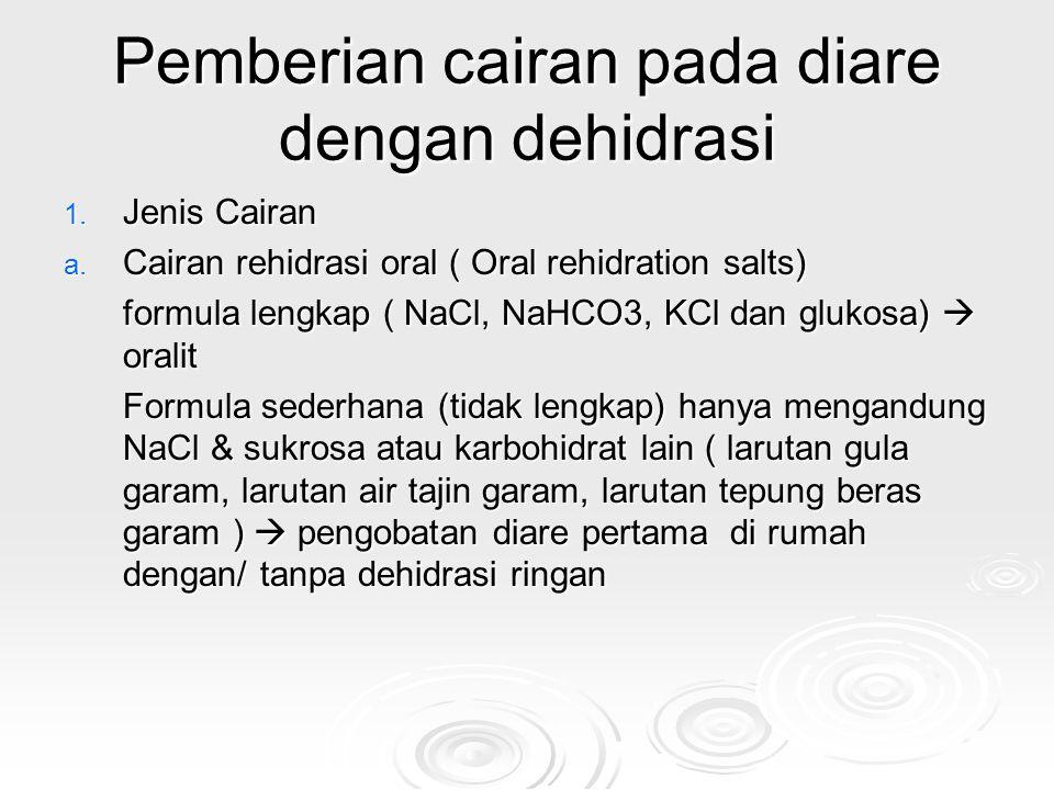 Pemberian cairan pada diare dengan dehidrasi 1. Jenis Cairan a. Cairan rehidrasi oral ( Oral rehidration salts) formula lengkap ( NaCl, NaHCO3, KCl da
