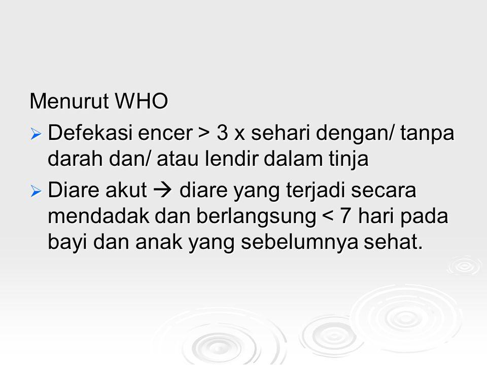 Menurut WHO  Defekasi encer > 3 x sehari dengan/ tanpa darah dan/ atau lendir dalam tinja  Diare akut  diare yang terjadi secara mendadak dan berla
