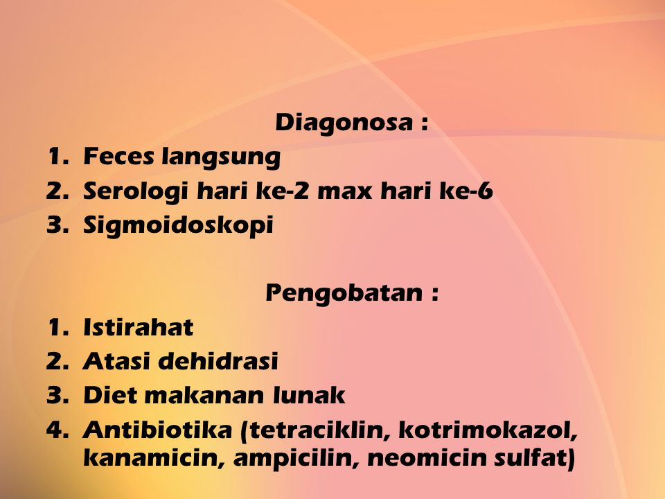 Diagonosa : 1.Feces langsung 2.Serologi hari ke-2 max hari ke-6 3.Sigmoidoskopi Pengobatan : 1.Istirahat 2.Atasi dehidrasi 3.Diet makanan lunak 4.Anti