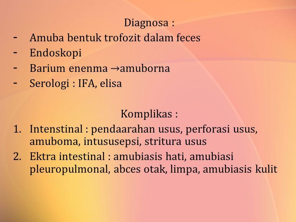 Diagnosa : - Amuba bentuk trofozit dalam feces - Endoskopi - Barium enenma →amuborna - Serologi : IFA, elisa Komplikas : 1.Intenstinal : pendaarahan u