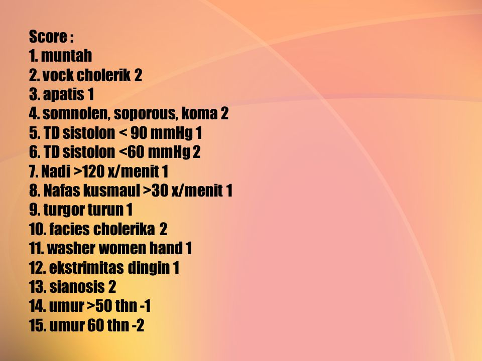 Score : 1. muntah 2. vock cholerik 2 3. apatis 1 4. somnolen, soporous, koma 2 5. TD sistolon 120 x/menit 1 8. Nafas kusmaul >30 x/menit 1 9. turgor t