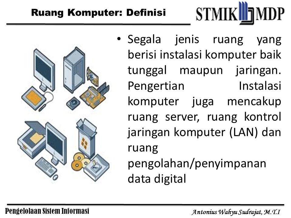 Pengelolaan Sistem Informasi Antonius Wahyu Sudrajat, M.T.I Ruang Komputer: Definisi Segala jenis ruang yang berisi instalasi komputer baik tunggal maupun jaringan.