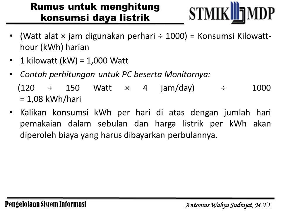 Pengelolaan Sistem Informasi Antonius Wahyu Sudrajat, M.T.I Rumus untuk menghitung konsumsi daya listrik (Watt alat × jam digunakan perhari ÷ 1000) = Konsumsi Kilowatt- hour (kWh) harian 1 kilowatt (kW) = 1,000 Watt Contoh perhitungan untuk PC beserta Monitornya: (120 + 150 Watt × 4 jam/day) ÷ 1000 = 1,08 kWh/hari Kalikan konsumsi kWh per hari di atas dengan jumlah hari pemakaian dalam sebulan dan harga listrik per kWh akan diperoleh biaya yang harus dibayarkan perbulannya.