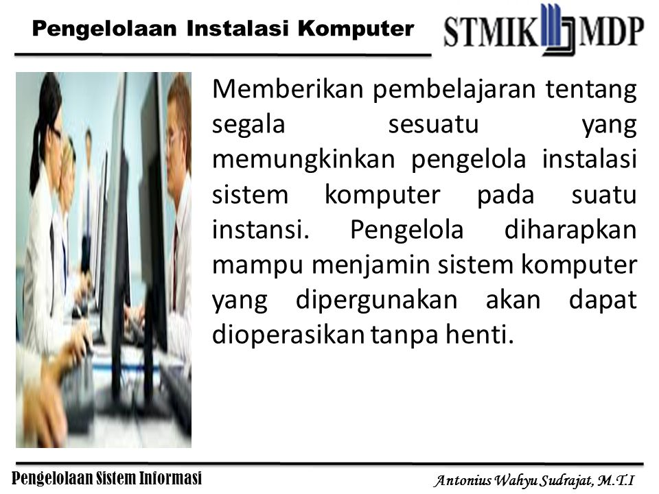 Pengelolaan Sistem Informasi Antonius Wahyu Sudrajat, M.T.I Memberikan pembelajaran tentang segala sesuatu yang memungkinkan pengelola instalasi sistem komputer pada suatu instansi.