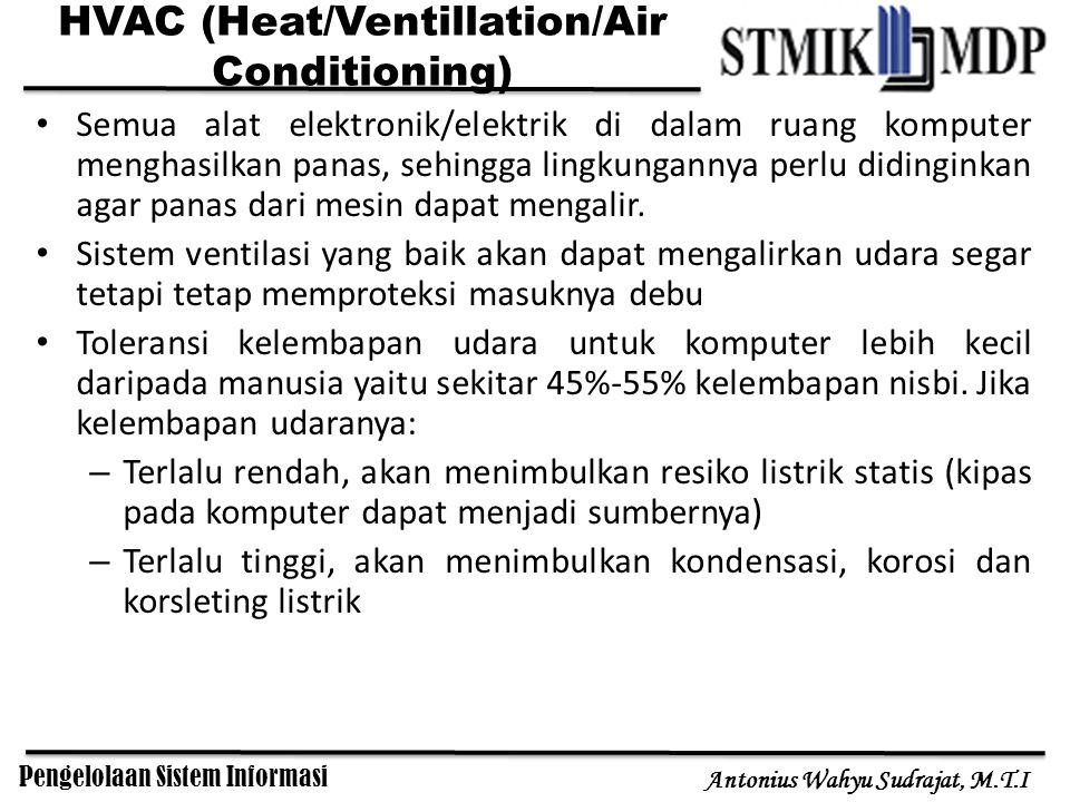 Pengelolaan Sistem Informasi Antonius Wahyu Sudrajat, M.T.I HVAC (Heat/Ventillation/Air Conditioning) Semua alat elektronik/elektrik di dalam ruang komputer menghasilkan panas, sehingga lingkungannya perlu didinginkan agar panas dari mesin dapat mengalir.