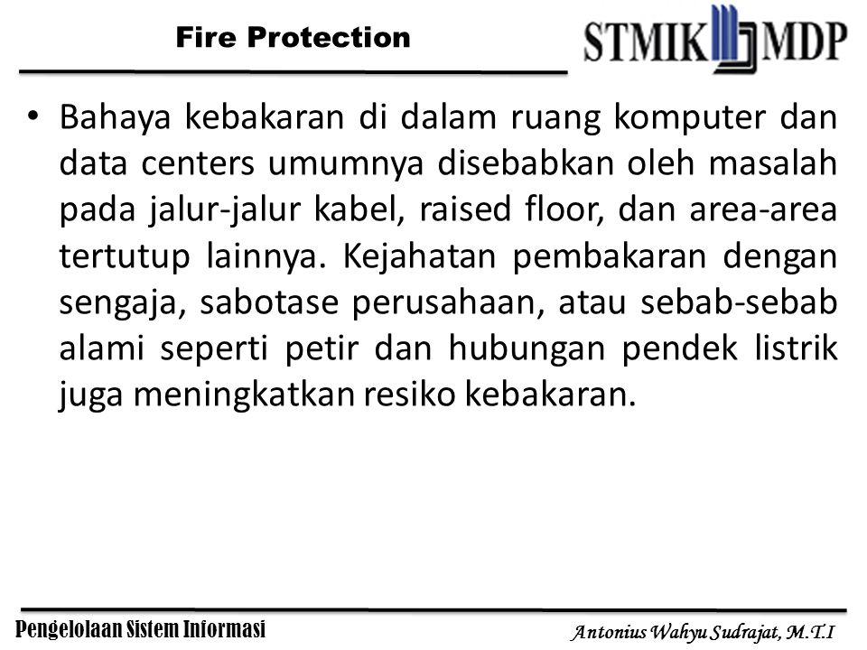 Pengelolaan Sistem Informasi Antonius Wahyu Sudrajat, M.T.I Fire Protection Bahaya kebakaran di dalam ruang komputer dan data centers umumnya disebabkan oleh masalah pada jalur-jalur kabel, raised floor, dan area-area tertutup lainnya.