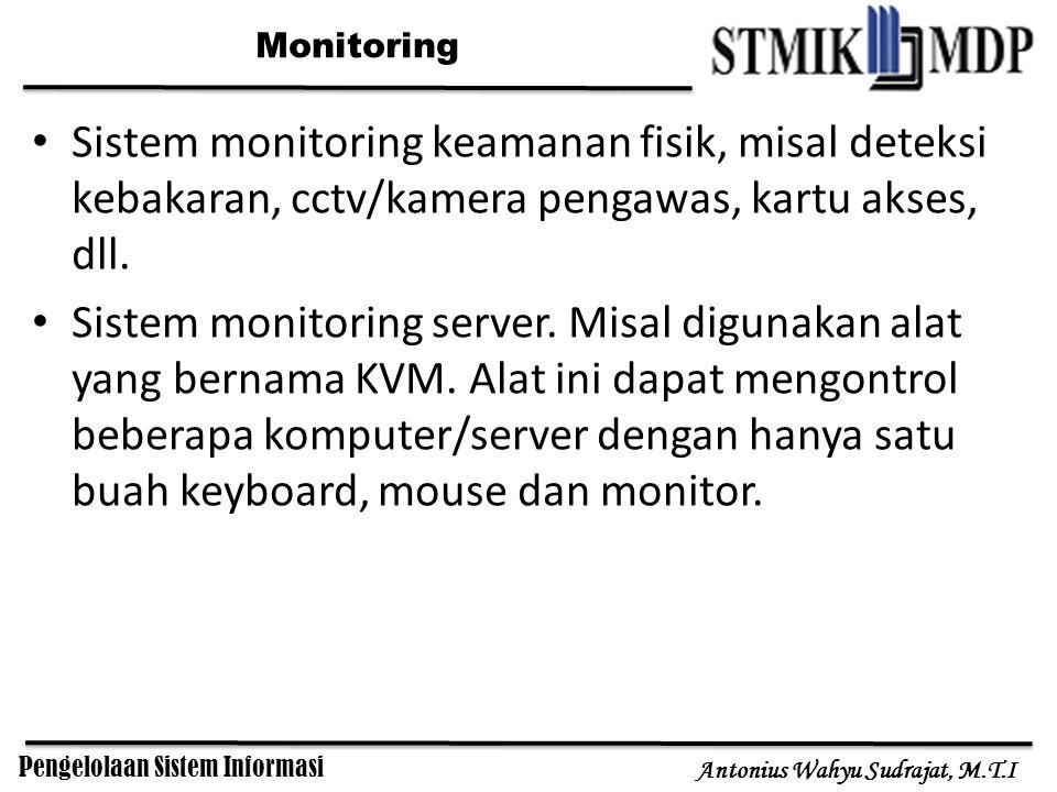 Pengelolaan Sistem Informasi Antonius Wahyu Sudrajat, M.T.I Monitoring Sistem monitoring keamanan fisik, misal deteksi kebakaran, cctv/kamera pengawas, kartu akses, dll.