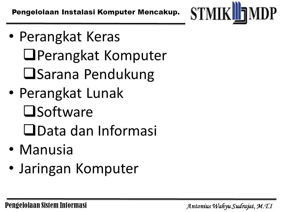 Pengelolaan Sistem Informasi Antonius Wahyu Sudrajat, M.T.I Pengelolaan Instalasi Komputer Mencakup. Perangkat Keras  Perangkat Komputer  Sarana Pen