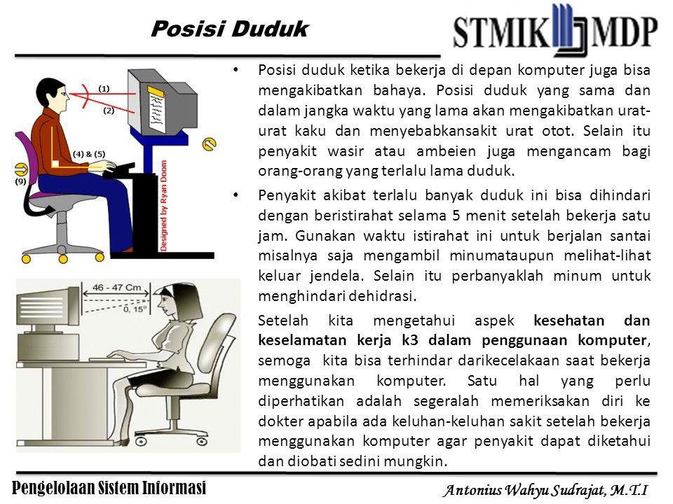Pengelolaan Sistem Informasi Antonius Wahyu Sudrajat, M.T.I Posisi duduk ketika bekerja di depan komputer juga bisa mengakibatkan bahaya. Posisi duduk