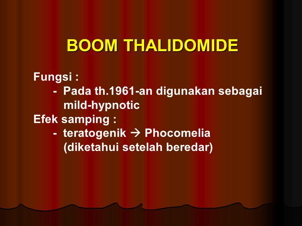 BOOM THALIDOMIDE Fungsi : - Pada th.1961-an digunakan sebagai mild-hypnotic Efek samping : - teratogenik  Phocomelia (diketahui setelah beredar)