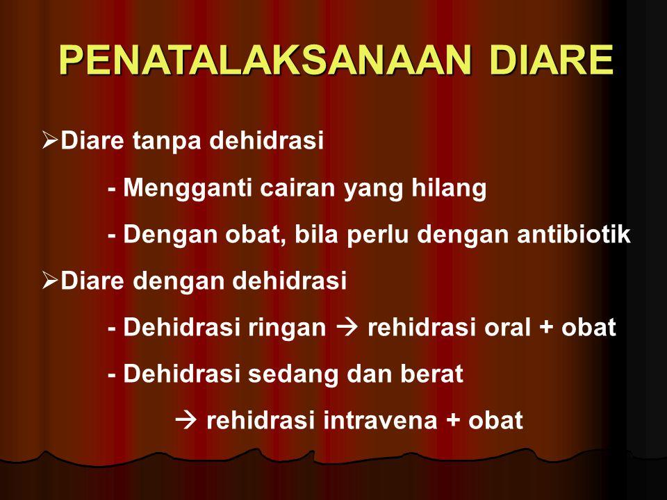 PENATALAKSANAAN DIARE  Diare tanpa dehidrasi - Mengganti cairan yang hilang - Dengan obat, bila perlu dengan antibiotik  Diare dengan dehidrasi - Dehidrasi ringan  rehidrasi oral + obat - Dehidrasi sedang dan berat  rehidrasi intravena + obat