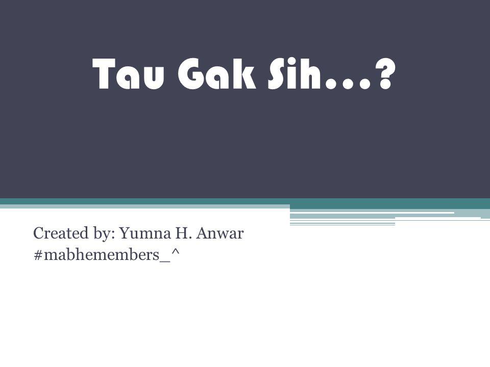 Tau Gak Sih…? Created by: Yumna H. Anwar #mabhemembers_^