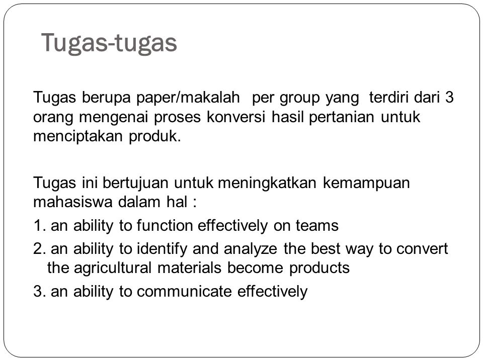 Tugas-tugas Tugas berupa paper/makalah per group yang terdiri dari 3 orang mengenai proses konversi hasil pertanian untuk menciptakan produk. Tugas in