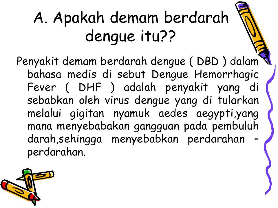 A. Apakah demam berdarah dengue itu?? Penyakit demam berdarah dengue ( DBD ) dalam bahasa medis di sebut Dengue Hemorrhagic Fever ( DHF ) adalah penya