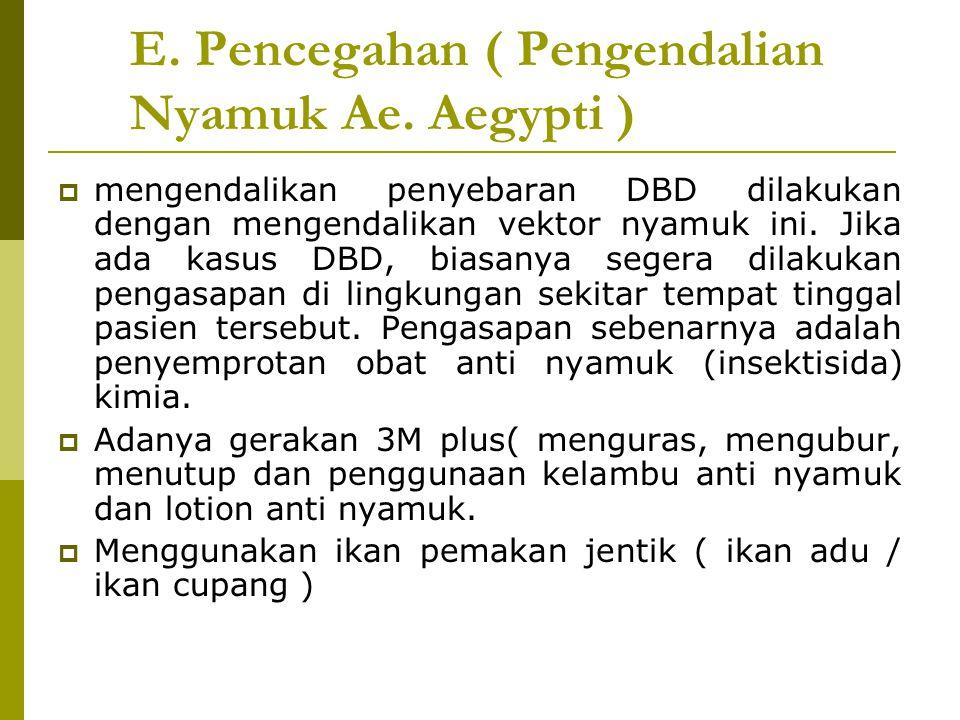 E. Pencegahan ( Pengendalian Nyamuk Ae. Aegypti )  mengendalikan penyebaran DBD dilakukan dengan mengendalikan vektor nyamuk ini. Jika ada kasus DBD,