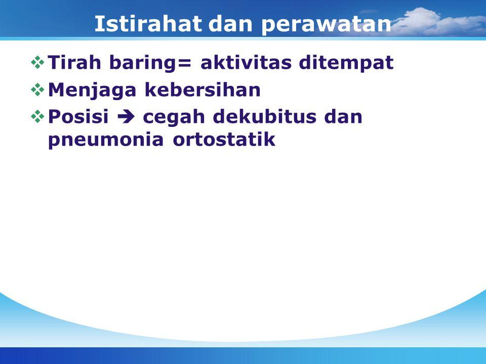 Istirahat dan perawatan  Tirah baring= aktivitas ditempat  Menjaga kebersihan  Posisi  cegah dekubitus dan pneumonia ortostatik