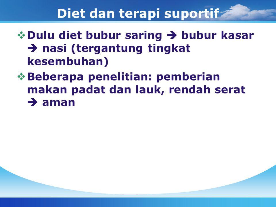 Diet dan terapi suportif  Dulu diet bubur saring  bubur kasar  nasi (tergantung tingkat kesembuhan)  Beberapa penelitian: pemberian makan padat da