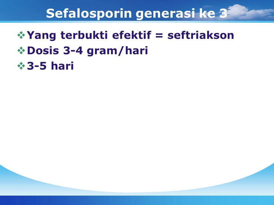 Sefalosporin generasi ke 3  Yang terbukti efektif = seftriakson  Dosis 3-4 gram/hari  3-5 hari