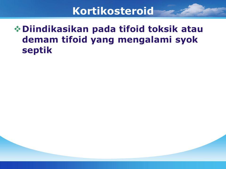 Kortikosteroid  Diindikasikan pada tifoid toksik atau demam tifoid yang mengalami syok septik