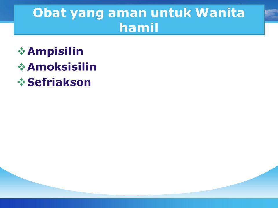 Obat yang aman untuk Wanita hamil  Ampisilin  Amoksisilin  Sefriakson
