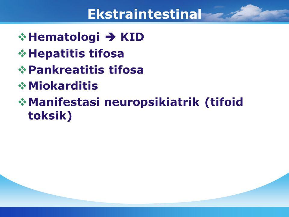 Ekstraintestinal  Hematologi  KID  Hepatitis tifosa  Pankreatitis tifosa  Miokarditis  Manifestasi neuropsikiatrik (tifoid toksik)