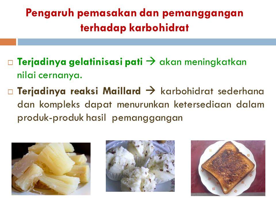 Pengaruh pemasakan dan pemanggangan terhadap karbohidrat  Terjadinya gelatinisasi pati  akan meningkatkan nilai cernanya.  Terjadinya reaksi Mailla