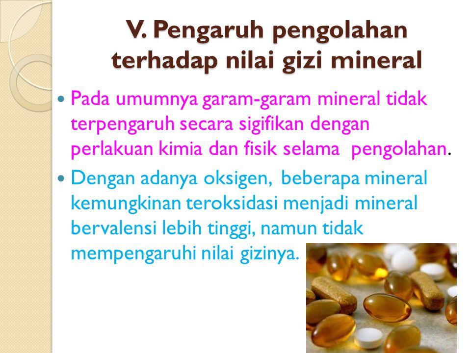 V. Pengaruh pengolahan terhadap nilai gizi mineral Pada umumnya garam-garam mineral tidak terpengaruh secara sigifikan dengan perlakuan kimia dan fisi
