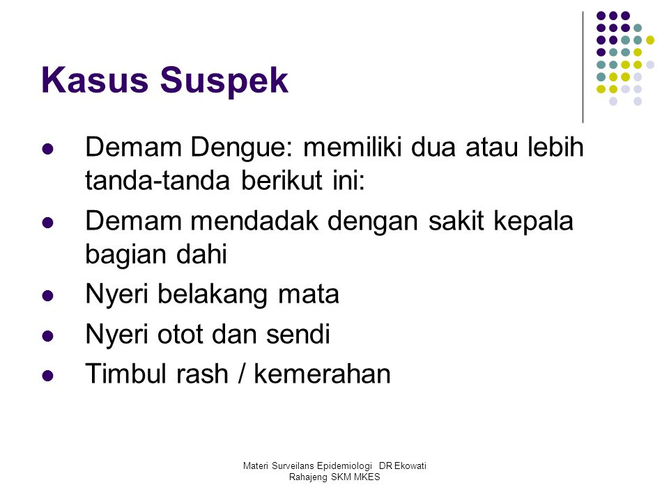 Materi Surveilans Epidemiologi DR Ekowati Rahajeng SKM MKES Kasus Suspek Demam Dengue: memiliki dua atau lebih tanda-tanda berikut ini: Demam mendadak