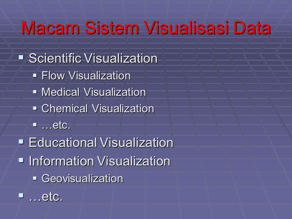 Macam Sistem Visualisasi Data  Scientific Visualization  Flow Visualization  Medical Visualization  Chemical Visualization  …etc.  Educational V