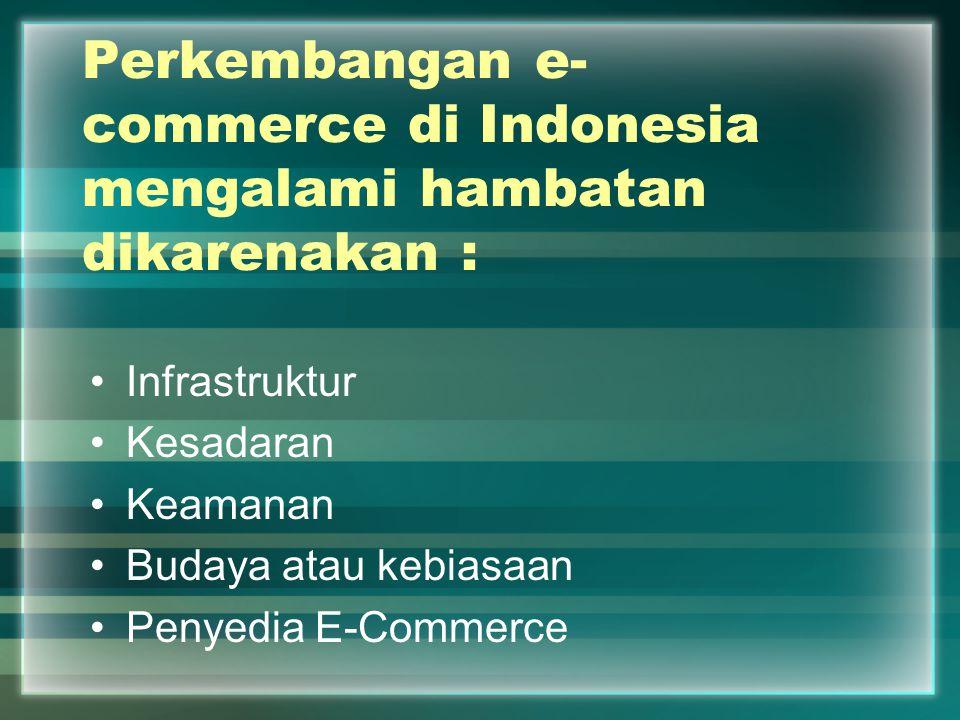 Perkembangan e- commerce di Indonesia mengalami hambatan dikarenakan : Infrastruktur Kesadaran Keamanan Budaya atau kebiasaan Penyedia E-Commerce