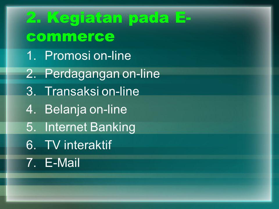 2. Kegiatan pada E- commerce 1.Promosi on-line 2.Perdagangan on-line 3.Transaksi on-line 4.Belanja on-line 5.Internet Banking 6.TV interaktif 7.E-Mail