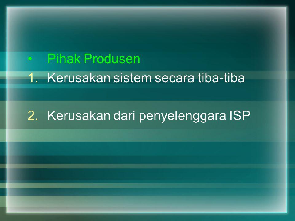 Pihak Produsen 1.Kerusakan sistem secara tiba-tiba 2.Kerusakan dari penyelenggara ISP
