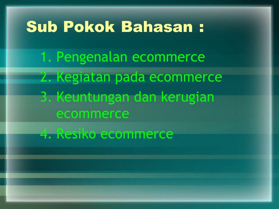 Sub Pokok Bahasan : 1.Pengenalan ecommerce 2.Kegiatan pada ecommerce 3.Keuntungan dan kerugian ecommerce 4.Resiko ecommerce