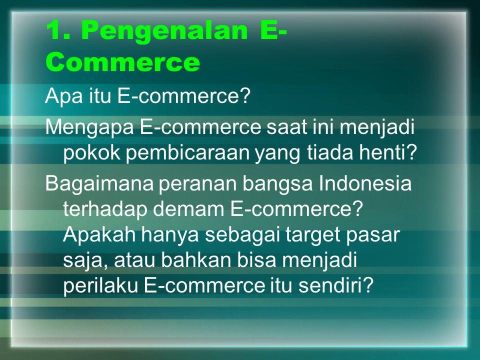 1. Pengenalan E- Commerce Apa itu E-commerce? Mengapa E-commerce saat ini menjadi pokok pembicaraan yang tiada henti? Bagaimana peranan bangsa Indones