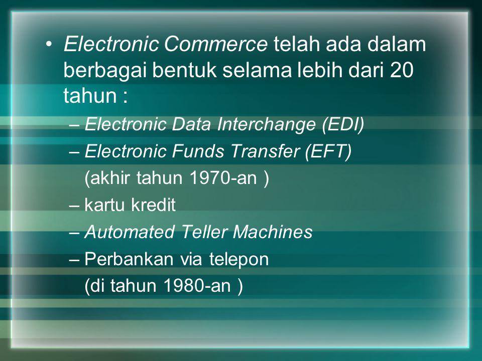 Electronic Commerce telah ada dalam berbagai bentuk selama lebih dari 20 tahun : –Electronic Data Interchange (EDI) –Electronic Funds Transfer (EFT) (