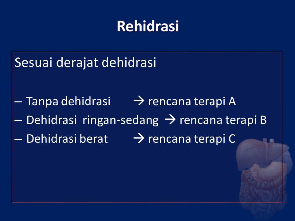Sesuai derajat dehidrasi – Tanpa dehidrasi  rencana terapi A – Dehidrasi ringan-sedang  rencana terapi B – Dehidrasi berat  rencana terapi C
