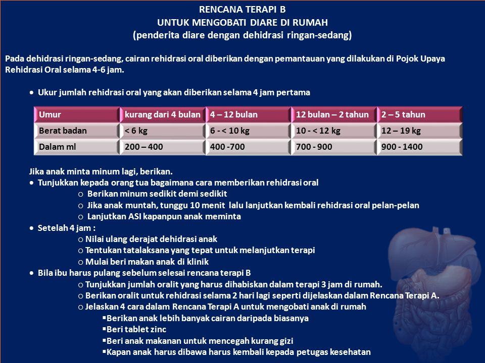 RENCANA TERAPI B UNTUK MENGOBATI DIARE DI RUMAH (penderita diare dengan dehidrasi ringan-sedang) Pada dehidrasi ringan-sedang, cairan rehidrasi oral d