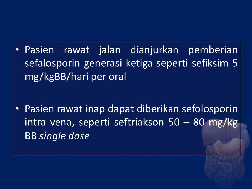 Pasien rawat jalan dianjurkan pemberian sefalosporin generasi ketiga seperti sefiksim 5 mg/kgBB/hari per oral Pasien rawat inap dapat diberikan sefolo
