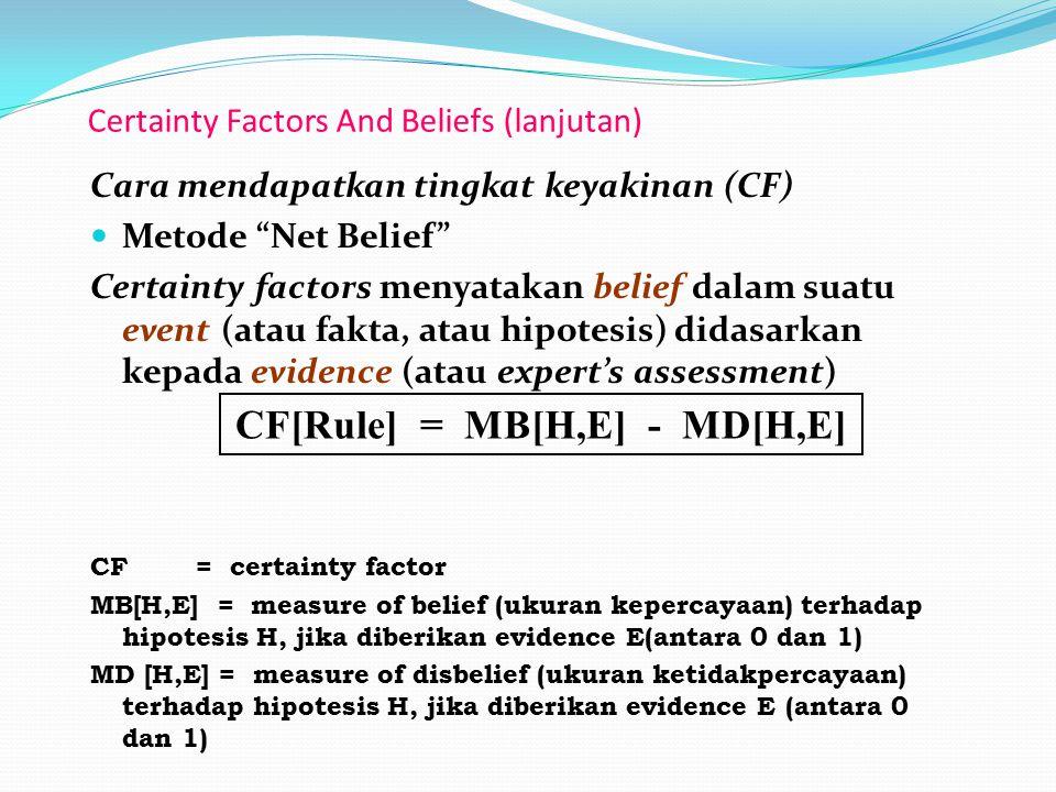 Certainty Factors And Beliefs (lanjutan) Cara mendapatkan tingkat keyakinan (CF) Metode Net Belief Certainty factors menyatakan belief dalam suatu event (atau fakta, atau hipotesis) didasarkan kepada evidence (atau expert's assessment) CF = certainty factor MB[H,E] = measure of belief (ukuran kepercayaan) terhadap hipotesis H, jika diberikan evidence E(antara 0 dan 1) MD [H,E] = measure of disbelief (ukuran ketidakpercayaan) terhadap hipotesis H, jika diberikan evidence E (antara 0 dan 1) CF[Rule] = MB[H,E] - MD[H,E]